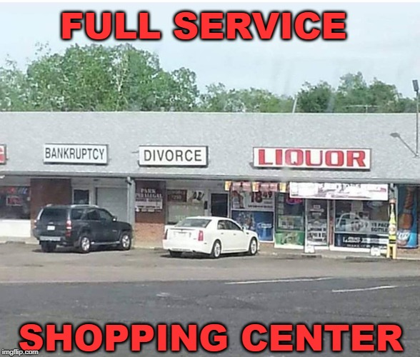 FULL SERVICE SHOPPING CENTER | image tagged in shopping,liquor,divorce,bankruptcy,store | made w/ Imgflip meme maker