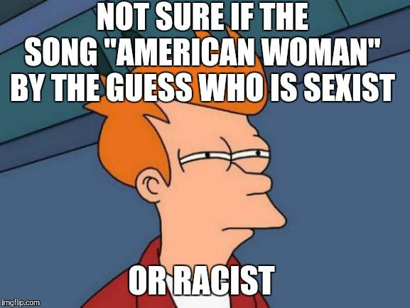"Cue the little girl from the Old El Paso commercial. | NOT SURE IF THE SONG ""AMERICAN WOMAN"" BY THE GUESS WHO IS SEXIST OR RACIST 