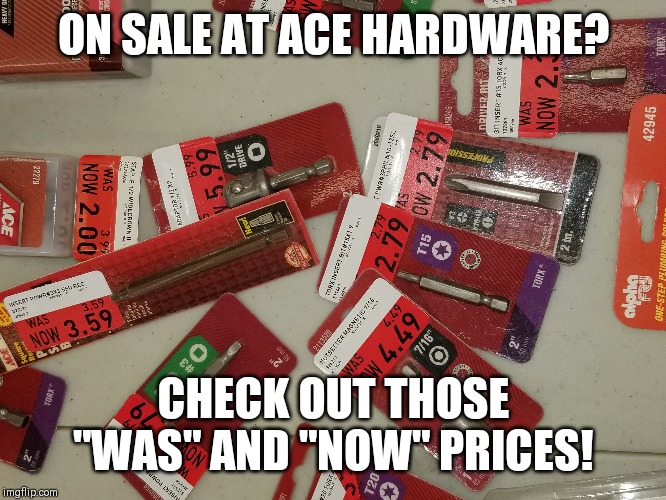 "Was is now is was..... |  ON SALE AT ACE HARDWARE? CHECK OUT THOSE ""WAS"" AND ""NOW"" PRICES! 