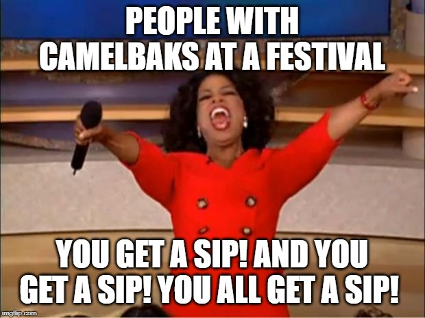 Oprah You Get A | PEOPLE WITH CAMELBAKS AT A FESTIVAL YOU GET A SIP! AND YOU GET A SIP! YOU ALL GET A SIP! | image tagged in memes,oprah you get a | made w/ Imgflip meme maker