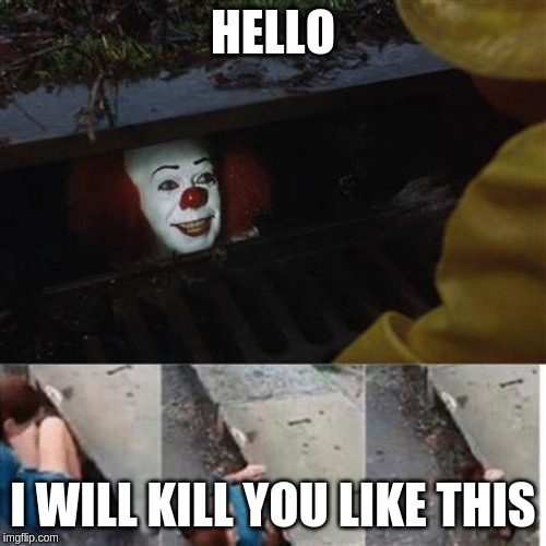 Pennywise the clown | HELLO I WILL KILL YOU LIKE THIS | image tagged in pennywise the clown | made w/ Imgflip meme maker