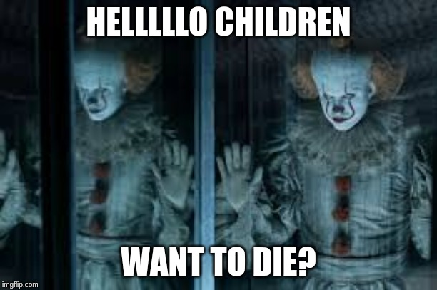 HELLLLLO CHILDREN WANT TO DIE? | image tagged in pennywise | made w/ Imgflip meme maker