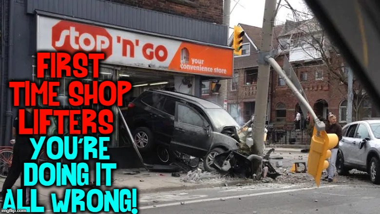 You Gotta Be More Careful Coming out the Store | FIRST TIME SHOP LIFTERS: YOU'RE DOING IT ALL WRONG! | image tagged in vince vance,car wreck,shoplifting,convenience,store,thank heaven for 7-11 | made w/ Imgflip meme maker