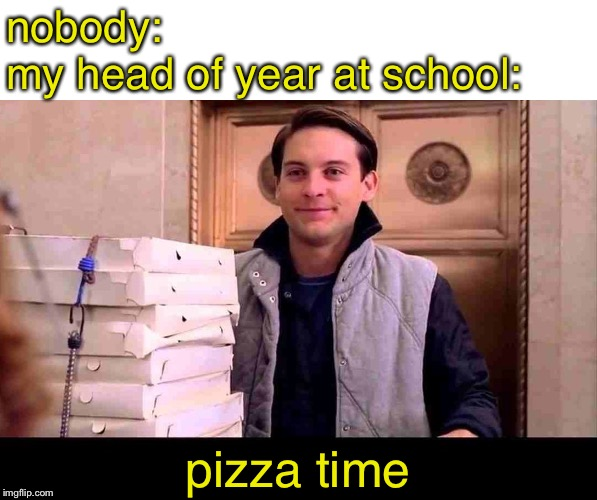 pizzA TIME | nobody: my head of year at school: pizza time | image tagged in pizza time | made w/ Imgflip meme maker