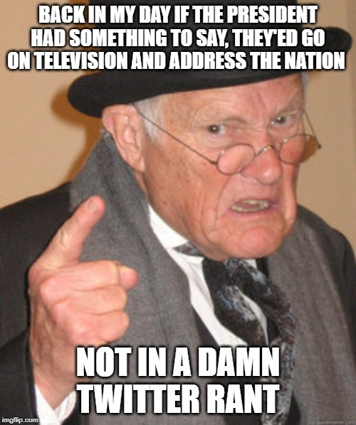 Back In My Day | BACK IN MY DAY IF THE PRESIDENT HAD SOMETHING TO SAY, THEY'ED GO ON TELEVISION AND ADDRESS THE NATION NOT IN A DAMN TWITTER RANT | image tagged in memes,back in my day | made w/ Imgflip meme maker