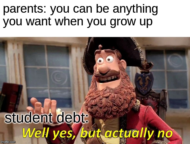 Well Yes, But Actually No | parents: you can be anything you want when you grow up student debt: | image tagged in memes,well yes but actually no | made w/ Imgflip meme maker