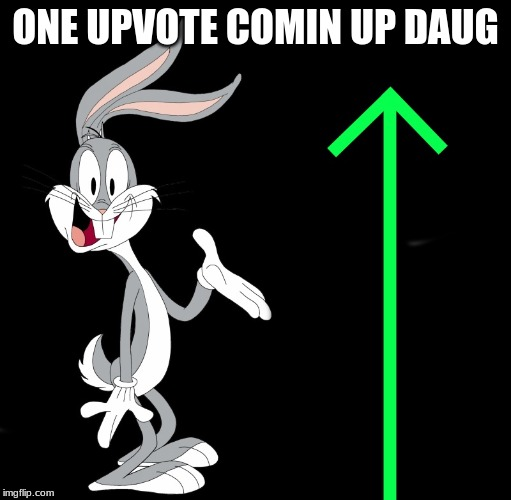 ONE UPVOTE COMIN UP DAUG | image tagged in upvote rabbit | made w/ Imgflip meme maker