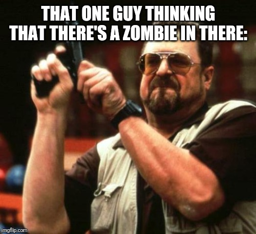 gun | THAT ONE GUY THINKING THAT THERE'S A ZOMBIE IN THERE: | image tagged in gun | made w/ Imgflip meme maker
