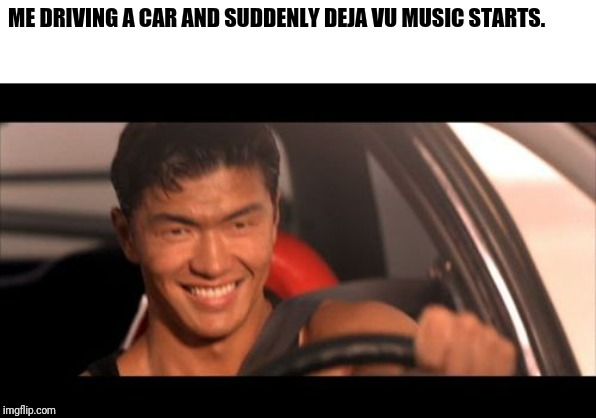 Fast Furious Johnny Tran |  ME DRIVING A CAR AND SUDDENLY DEJA VU MUSIC STARTS. | image tagged in memes,fast furious johnny tran | made w/ Imgflip meme maker