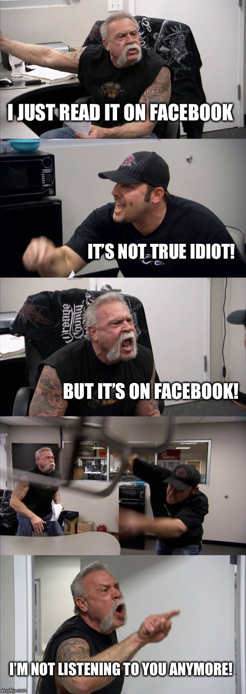 Fake everything | I JUST READ IT ON FACEBOOK IT'S NOT TRUE IDIOT! BUT IT'S ON FACEBOOK! I'M NOT LISTENING TO YOU ANYMORE! | image tagged in memes,american chopper argument,fake news,liars,cheaters,facebook | made w/ Imgflip meme maker