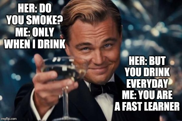 Leonardo Dicaprio Cheers | HER: DO YOU SMOKE? ME: ONLY WHEN I DRINK HER: BUT YOU DRINK EVERYDAY ME: YOU ARE A FAST LEARNER | image tagged in memes,leonardo dicaprio cheers | made w/ Imgflip meme maker