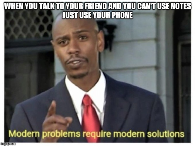 Modern problems require modern solutions | WHEN YOU TALK TO YOUR FRIEND AND YOU CAN'T USE NOTES JUST USE YOUR PHONE | image tagged in modern problems require modern solutions | made w/ Imgflip meme maker