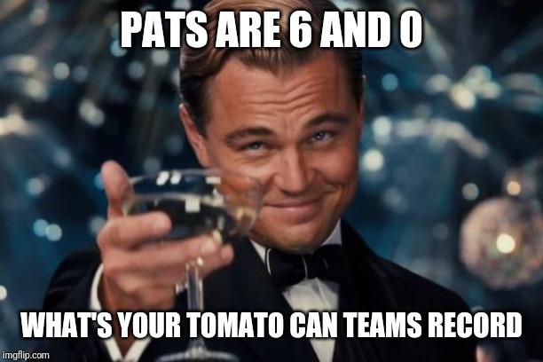 Leonardo Dicaprio Cheers | PATS ARE 6 AND 0 WHAT'S YOUR TOMATO CAN TEAMS RECORD | image tagged in memes,leonardo dicaprio cheers | made w/ Imgflip meme maker