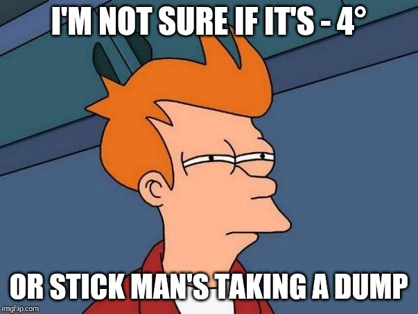 Not sure if- fry |  I'M NOT SURE IF IT'S - 4°; OR STICK MAN'S TAKING A DUMP | image tagged in not sure if- fry | made w/ Imgflip meme maker
