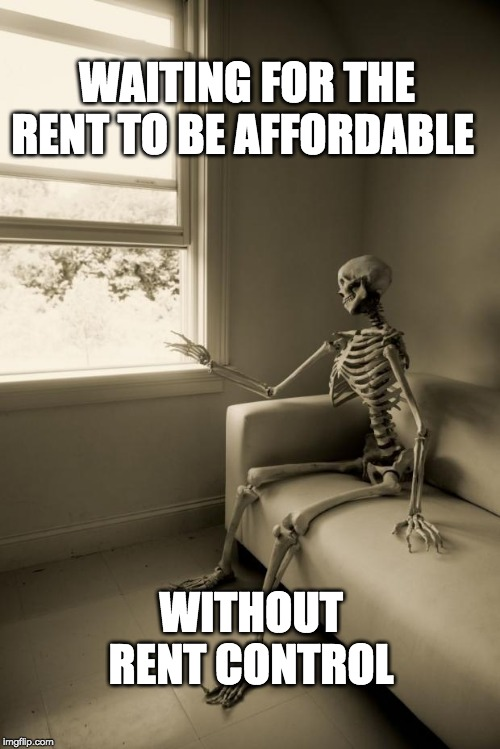 Skeleton Waiting | WAITING FOR THE RENT TO BE AFFORDABLE WITHOUT RENT CONTROL | image tagged in skeleton waiting | made w/ Imgflip meme maker