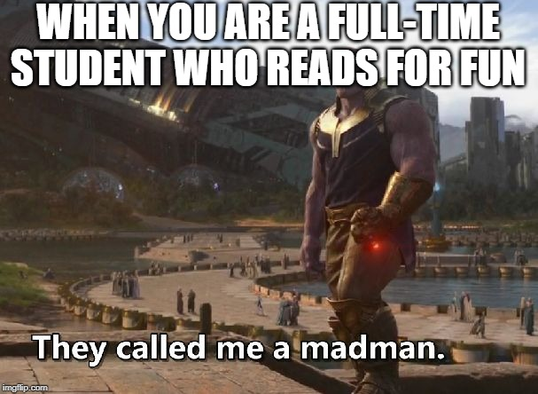 Thanos they called me a madman |  WHEN YOU ARE A FULL-TIME STUDENT WHO READS FOR FUN | image tagged in thanos they called me a madman | made w/ Imgflip meme maker