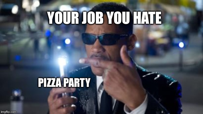 YOUR JOB YOU HATE; PIZZA PARTY | image tagged in work,pizza party | made w/ Imgflip meme maker