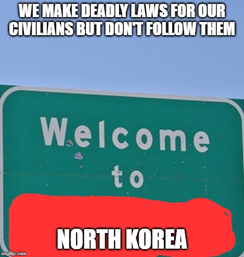 Dictators | WE MAKE DEADLY LAWS FOR OUR CIVILIANS BUT DON'T FOLLOW THEM NORTH KOREA | image tagged in fun stuff | made w/ Imgflip meme maker