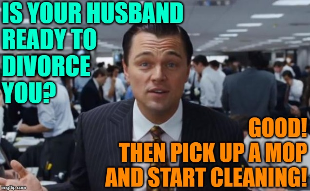 The Wolf of Housework | IS YOUR HUSBAND READY TO DIVORCE YOU? GOOD! THEN PICK UP A MOP AND START CLEANING! | image tagged in wolf of wall street,movie quotes,mashup,cleaning,funny memes,housework | made w/ Imgflip meme maker