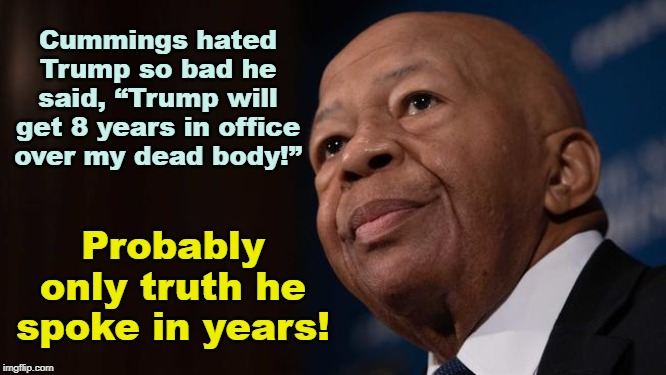 "Cummings Hated Trump! |  Cummings hated Trump so bad he said, ""Trump will get 8 years in office over my dead body!""; Probably only truth he spoke in years! 