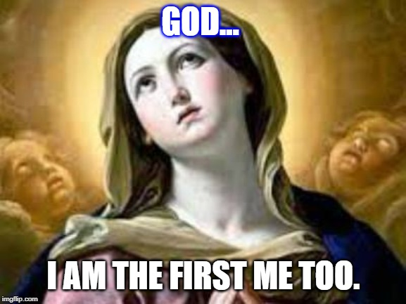 GOD... I AM THE FIRST ME TOO. | image tagged in mary,jesus,jesus christ,sexual harassment | made w/ Imgflip meme maker