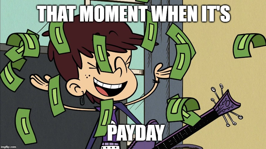Luna Loud makes it rain |  THAT MOMENT WHEN IT'S; PAYDAY | image tagged in the loud house,nickelodeon,2019,money,cash,cartoon | made w/ Imgflip meme maker