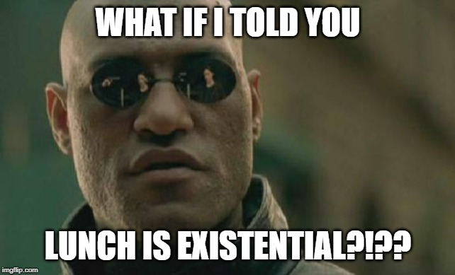 Lunch is existential |  WHAT IF I TOLD YOU; LUNCH IS EXISTENTIAL?!?? | image tagged in memes,matrix morpheus,lunch,existential | made w/ Imgflip meme maker