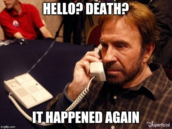 HELLO? DEATH? IT HAPPENED AGAIN | image tagged in memes,chuck norris phone,chuck norris | made w/ Imgflip meme maker