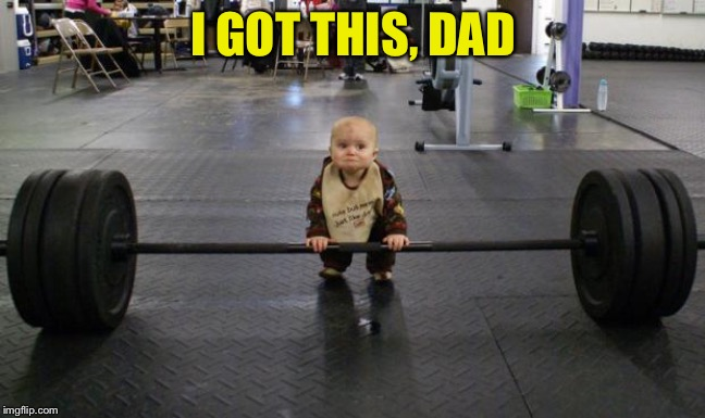 Baby weight lifter | I GOT THIS, DAD | image tagged in baby weight lifter | made w/ Imgflip meme maker
