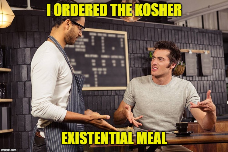 Waiter angry patron | I ORDERED THE KOSHER EXISTENTIAL MEAL | image tagged in waiter angry patron | made w/ Imgflip meme maker