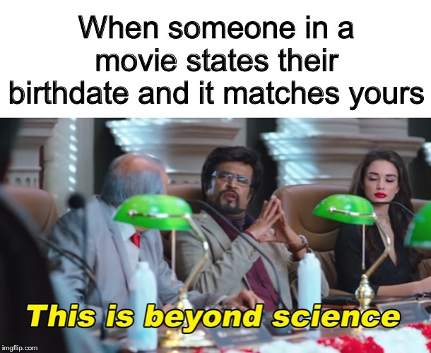 What are the odds?  :-) |  When someone in a movie states their birthdate and it matches yours | image tagged in this is beyond science,memes,funny,coincidence | made w/ Imgflip meme maker