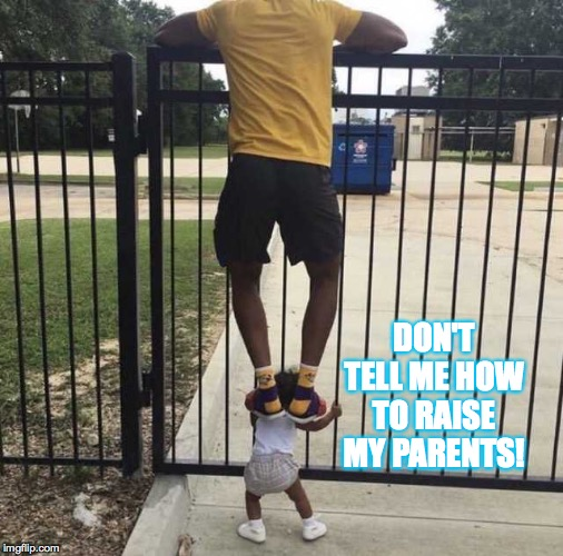 Standing on the shoulders of a baby | DON'T TELL ME HOW TO RAISE MY PARENTS! | image tagged in standing on the shoulders of a baby | made w/ Imgflip meme maker