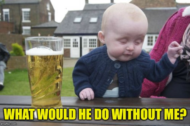 Drunk Baby Meme | WHAT WOULD HE DO WITHOUT ME? | image tagged in memes,drunk baby | made w/ Imgflip meme maker