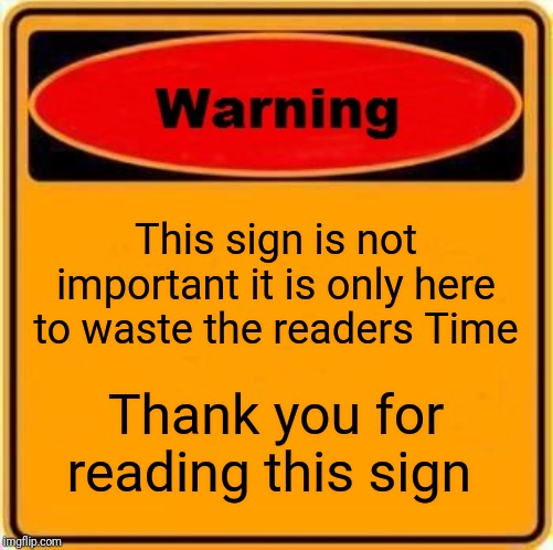 Warning Sign | This sign is not important it is only here to waste the readers Time Thank you for reading this sign | image tagged in memes,warning sign | made w/ Imgflip meme maker