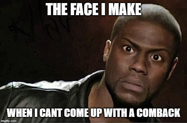 Kevin Hart |  THE FACE I MAKE; WHEN I CANT COME UP WITH A COMBACK | image tagged in memes,kevin hart | made w/ Imgflip meme maker