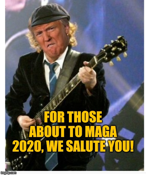 Trump | FOR THOSE ABOUT TO MAGA 2020, WE SALUTE YOU! | image tagged in trump | made w/ Imgflip meme maker