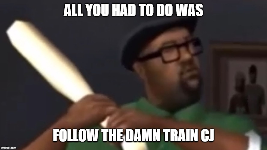 big smoke | ALL YOU HAD TO DO WAS FOLLOW THE DAMN TRAIN CJ | image tagged in big smoke | made w/ Imgflip meme maker