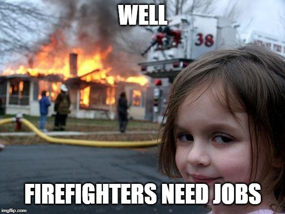 Disaster Girl |  WELL; FIREFIGHTERS NEED JOBS | image tagged in memes,disaster girl | made w/ Imgflip meme maker