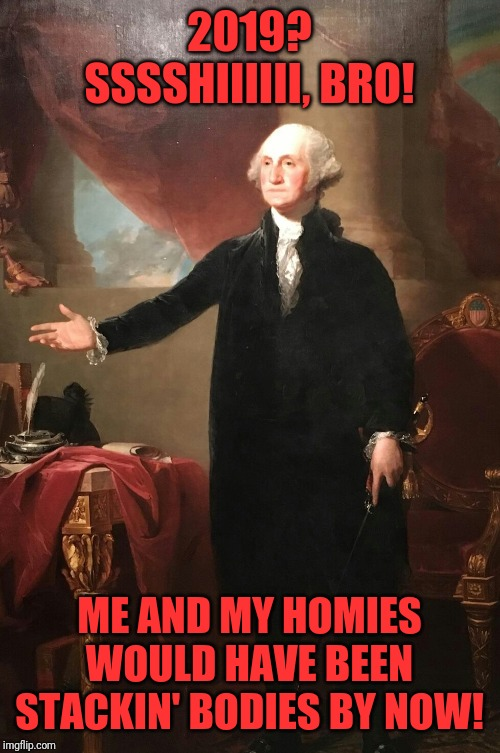 George Washington | 2019? SSSSHIIIIII, BRO! ME AND MY HOMIES WOULD HAVE BEEN STACKIN' BODIES BY NOW! | image tagged in george washington | made w/ Imgflip meme maker