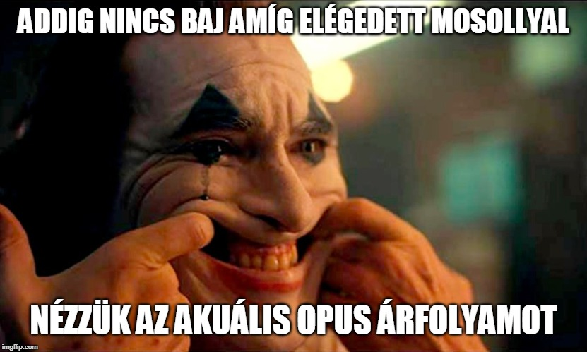 ADDIG NINCS BAJ AMÍG ELÉGEDETT MOSOLLYAL NÉZZÜK AZ AKUÁLIS OPUS ÁRFOLYAMOT | image tagged in joker trying to hold my shit together at work | made w/ Imgflip meme maker