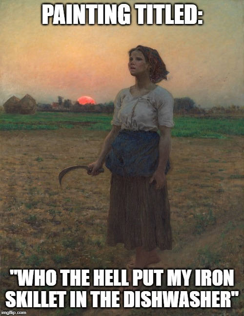 "Do not put mom's iron skillet in the dishwasher | PAINTING TITLED: ""WHO THE HELL PUT MY IRON SKILLET IN THE DISHWASHER"" 