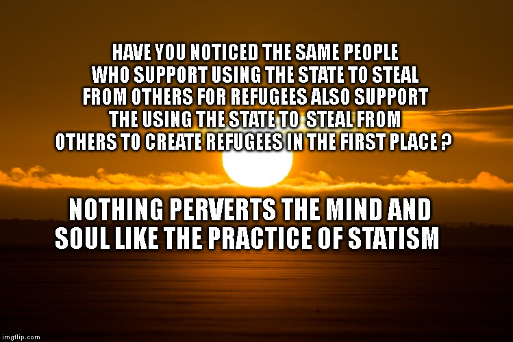 Deep Thoughts |  HAVE YOU NOTICED THE SAME PEOPLE WHO SUPPORT USING THE STATE TO STEAL FROM OTHERS FOR REFUGEES ALSO SUPPORT THE USING THE STATE TO  STEAL FROM OTHERS TO CREATE REFUGEES IN THE FIRST PLACE ? NOTHING PERVERTS THE MIND AND SOUL LIKE THE PRACTICE OF STATISM | image tagged in deep thoughts | made w/ Imgflip meme maker