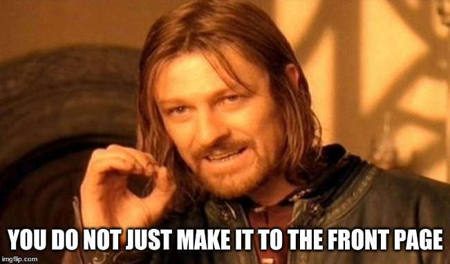 One Does Not Simply | YOU DO NOT JUST MAKE IT TO THE FRONT PAGE | image tagged in memes,one does not simply | made w/ Imgflip meme maker