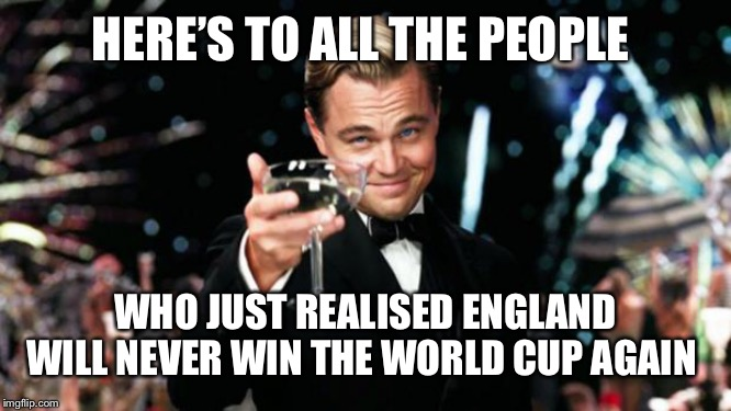 Old Sport |  HERE'S TO ALL THE PEOPLE; WHO JUST REALISED ENGLAND WILL NEVER WIN THE WORLD CUP AGAIN | image tagged in old sport | made w/ Imgflip meme maker