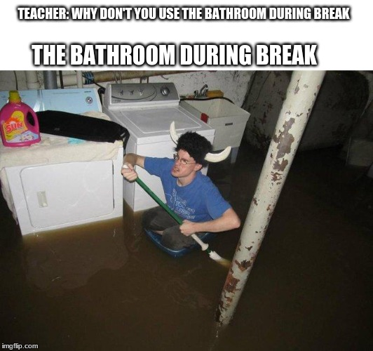 Laundry Viking |  TEACHER: WHY DON'T YOU USE THE BATHROOM DURING BREAK; THE BATHROOM DURING BREAK | image tagged in memes,laundry viking | made w/ Imgflip meme maker