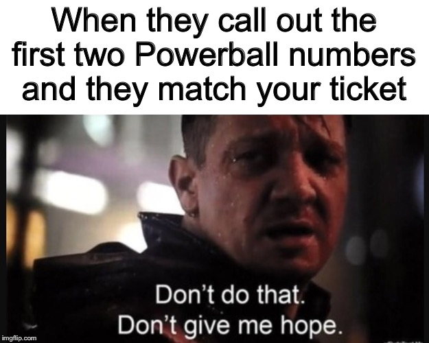 *crossing fingers* | When they call out the first two Powerball numbers and they match your ticket | image tagged in hawkeye ''don't give me hope'',memes,funny,lotto,powerball,lottery | made w/ Imgflip meme maker
