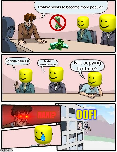 Boardroom Meeting Suggestion Meme |  Roblox needs to become more popular! Fortnite dances! Not copying Fortnite? Realistic looking avatars! OOF! NANI? | image tagged in memes,boardroom meeting suggestion,roblox,roblox oof,roblox meme,nani | made w/ Imgflip meme maker