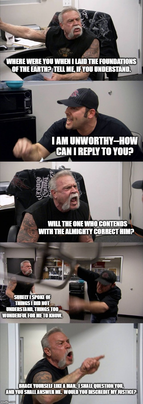 American Chopper Argument Meme |  WHERE WERE YOU WHEN I LAID THE FOUNDATIONS OF THE EARTH?  TELL ME, IF YOU UNDERSTAND. I AM UNWORTHY--HOW CAN I REPLY TO YOU? WILL THE ONE WHO CONTENDS WITH THE ALMIGHTY CORRECT HIM? SURELY I SPOKE OF THINGS I DID NOT UNDERSTAND, THINGS TOO WONDERFUL FOR ME TO KNOW. BRACE YOURSELF LIKE A MAN.  I SHALL QUESTION YOU, AND YOU SHALL ANSWER ME.  WOULD YOU DISCREDIT MY JUSTICE? | image tagged in memes,american chopper argument | made w/ Imgflip meme maker