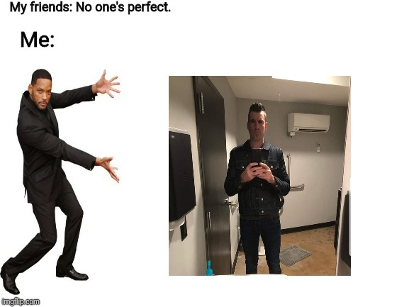 No one's perfect. | My friends: No one's perfect. Me: | image tagged in blank white template,will smith,tyler | made w/ Imgflip meme maker