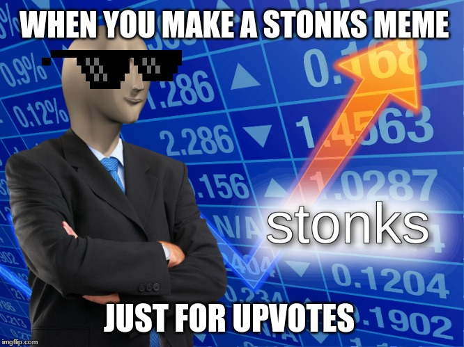 stonks | WHEN YOU MAKE A STONKS MEME JUST FOR UPVOTES | image tagged in stonks | made w/ Imgflip meme maker